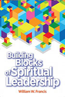 Building Blocks of Spiritual Leadership by William W. Francis