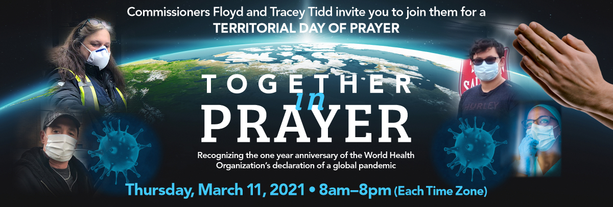 Together in Prayer- Recognizing the one year anniversary of the World Health Organization's declaration of a global pandemic. Join Commissioners Floyd and Tracey Tidd for Territorial Day of Prayer. Thursday, March 22, 2021 - 8am-8pm (Each Time Zone).